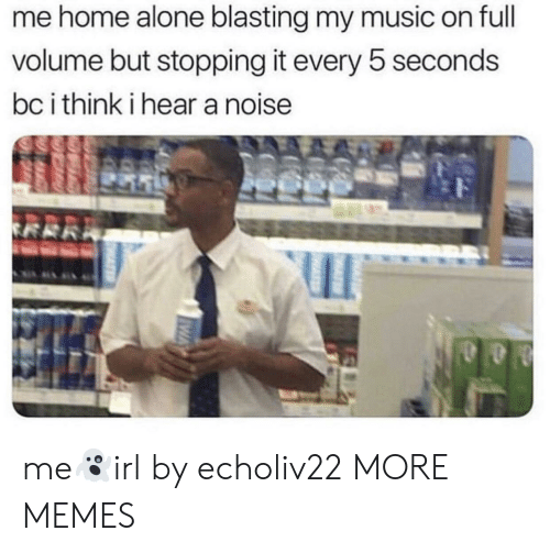 Being Alone, Dank, and Home Alone: me home alone blasting my music on full  volume but stopping it every b seconds  bc i think i hear a noise me👻irl by echoliv22 MORE MEMES