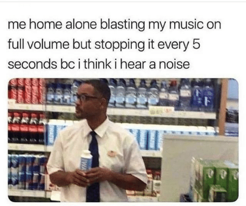 Home Alone: me home alone blasting my music on  full volume but stopping it every 5  seconds bc i think i hear a noise