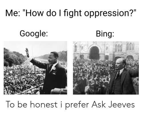 """How Do I: Me: """"How do I fight oppression?""""  Google:  Bing: To be honest i prefer Ask Jeeves"""