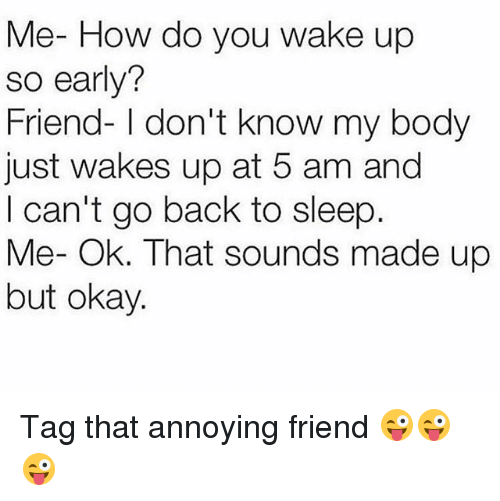 5 Am, Memes, and Okay: Me- How do you wake up  so early?  Friend- I don't know my body  just wakes up at 5 am and  I can't go back to sleep  Me- Ok. That sounds made up  but okay. Tag that annoying friend 😜😜😜