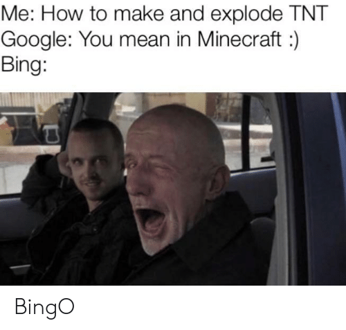 how to make: Me: How to make and explode TNT  Google: You mean in Minecraft:  Bing: BingO