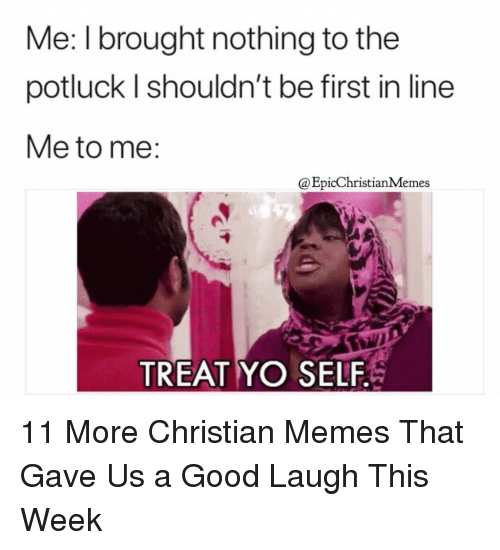 Treat Yo Self: Me: I brought nothing to the  potluck l shouldn't be first in line  Me to me:  @EpicChristianMemes  TREAT YO SELF 11 More Christian Memes That Gave Us a Good Laugh This Week