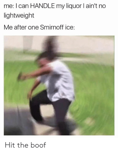 Memes, Boof, and 🤖: me: I can HANDLE my liquor I ain't no  lightweight  Me after one Smirnoff ice: Hit the boof