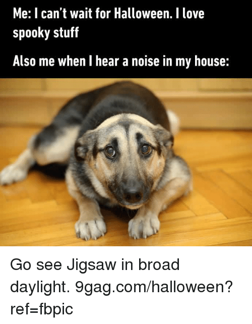 9gag, Dank, and Halloween: Me: I can't wait for Halloween. I love  spooky stuff  Also me when I hear a noise in my house: Go see Jigsaw in broad daylight. 9gag.com/halloween?ref=fbpic