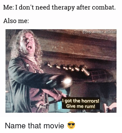 the horrors: Me: I don't need therapy after combat.  Also me:  @pop smoke official  I got the horrors!  Give me rum! Name that movie 😎