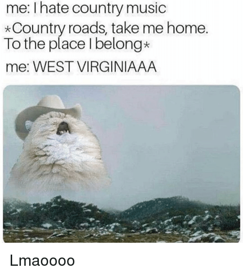 Funny, Music, and Country Music: me: I hate country music  *Country roads, take me home  To the place I belong*  me: WEST VIRGINIAAA Lmaoooo