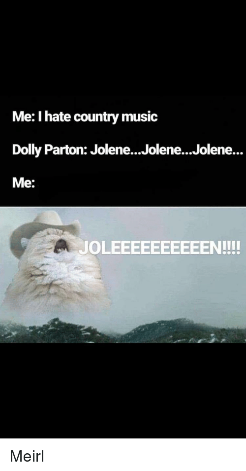Country music: Me: I hate country music  Dolly Parton: Jolene...Jolene...Jolene...  Me:  JOLEEEEEEEEEEN!!! Meirl