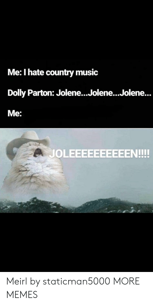 Country music: Me: I hate country music  Dolly Parton: Jolene...Jolene...Jolene...  Me:  JOLEEEEEEEEEEN!!! Meirl by staticman5000 MORE MEMES