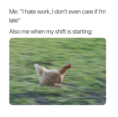 """Work, Hate, and I Hate Work: Me: """"I hate work, I don't even care if I'm  late""""  Also me when my shift is starting:"""