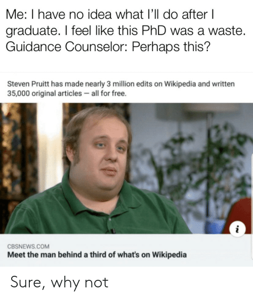 Wikipedia, Free, and Idea: Me: I have no idea what I'll do after I  graduate. I feel like this PhD was a waste.  Guidance Counselor: Perhaps this?  Steven Pruitt has made nearly 3 million edits on Wikipedia and written  35,000 original articles all for free.  CBSNEWS.COM  Meet the man behind a third of what's on Wikipedia Sure, why not