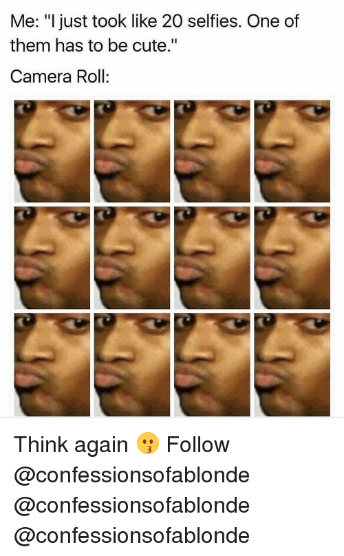 """Cute, Memes, and Camera: Me: """"I just took like 20 selfies. One of  them has to be cute.""""  Camera Roll: Think again 😗 Follow @confessionsofablonde @confessionsofablonde @confessionsofablonde"""