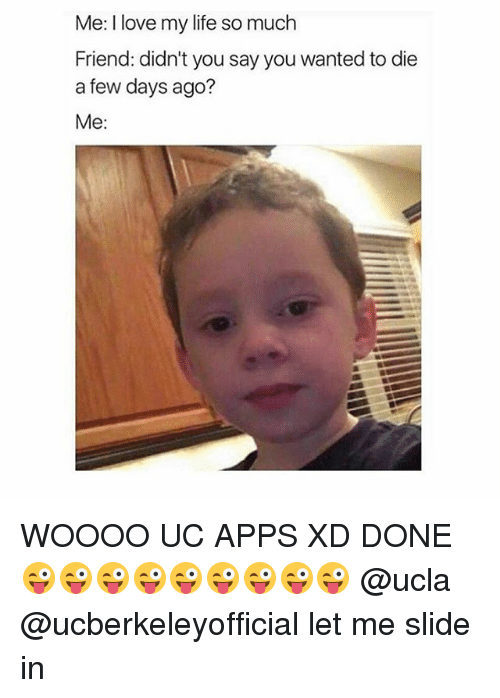 Woooo: Me: I love my life so much  Friend: didn't you say you wanted to die  a few days ago?  Me: WOOOO UC APPS XD DONE 😜😜😜😜😜😜😜😜😜 @ucla @ucberkeleyofficial let me slide in
