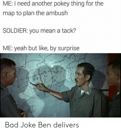 Bad, Yeah, and Mean: ME: I need another pokey thing for the  map to plan the ambush  SOLDIER: you mean a tack?  ME: yeah but like, by surprise Bad Joke Ben delivers