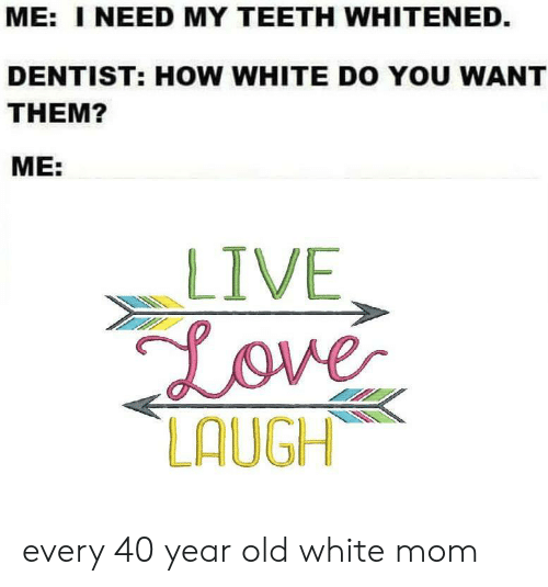 40 year: ME: I NEED MY TEETH WHITENED.  DENTIST: HOW WHITE DO YOU WANT  THEM?  ME:  LIVE  Love  LAUGH every 40 year old white mom