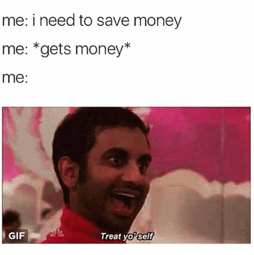 Treat Yo Self: me: i need to save money  me: *gets money*  me:  GIF  Treat yo'  self