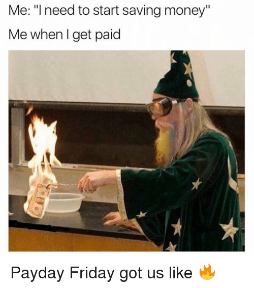 """Friday, Memes, and Money: Me: """"I need to start saving money""""  Me when I get paid Payday Friday got us like 🔥"""