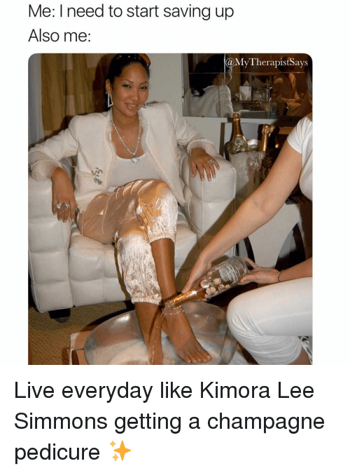 Champagne, Live, and Girl Memes: Me: I need to start saving up  Also me  MyTherapistSays Live everyday like Kimora Lee Simmons getting a champagne pedicure ✨