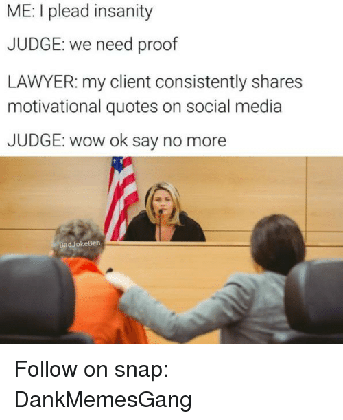 Proofs: ME: I plead insanity  JUDGE: we need proof  LAWYER: my client consistently shares  motivational quotes on social media  JUDGE: wow ok say no more  Bad okeBen Follow on snap: DankMemesGang