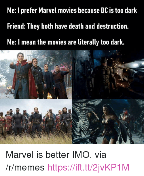 "Memes, Movies, and Death: Me: I prefer Marvel movies because DC is too dark  Friend: They both have death and destruction.  Me: I mean the movies are literally too dark. <p>Marvel is better IMO. via /r/memes <a href=""https://ift.tt/2jvKP1M"">https://ift.tt/2jvKP1M</a></p>"