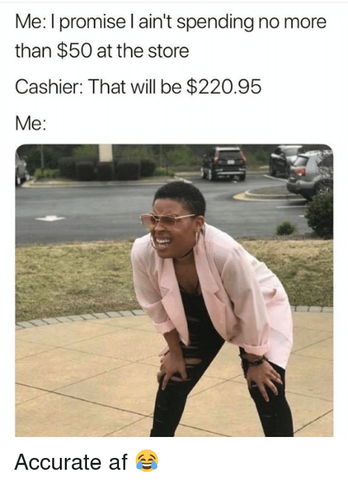 Af, Will, and Store: Me: I promise l ain't spending no more  than $50 at the store  Cashier: That will be $220.95  Me: Accurate af 😂