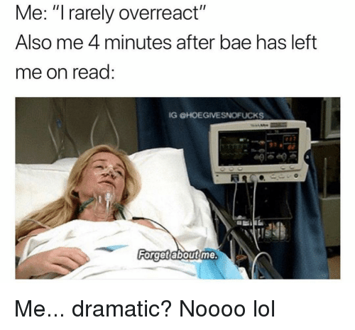 "Bae, Lol, and Girl Memes: Me: ""I rarely overreact""  Also me 4 minutes after bae has left  me on read:  IG HOEGIVESNOFUCKS  40  Ri  Forget aboutime Me... dramatic? Noooo lol"