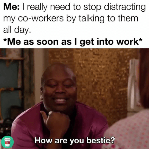 Distracting: Me: I really need to stop distracting  my co-workers by talking to them  all day.  *Me as soon as I get into work*  How are you bestie?