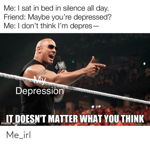 quickmeme: Me: I sat in bed in silence all day.  Friend: Maybe you're depressed?  Me: I don't think l'm depres-  My  Depressión  IT DOESN'T MATTER WHAT YOU THINK  made with mematicC  quickmeme.com Me_irl