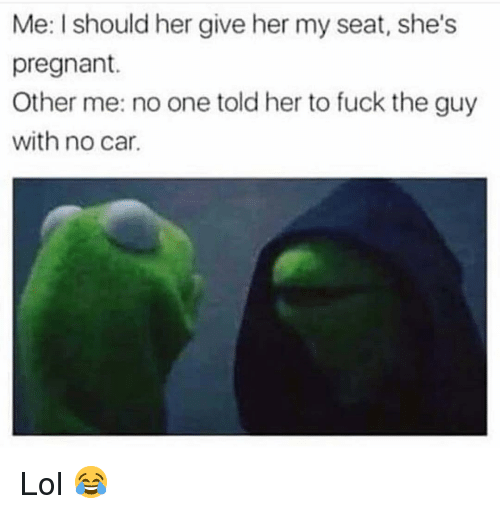 Other Me: Me: I should her give her my seat, she's  pregnant.  Other me: no one told her to fuck the guy  with no car. Lol 😂