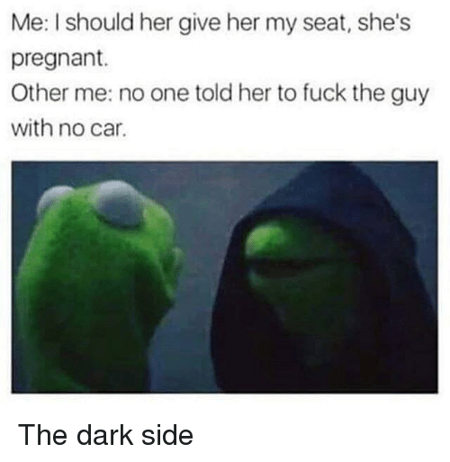 Other Me: Me: I should her give her my seat, she's  pregnant.  Other me: no one told her to fuck the guy  with no car. The dark side