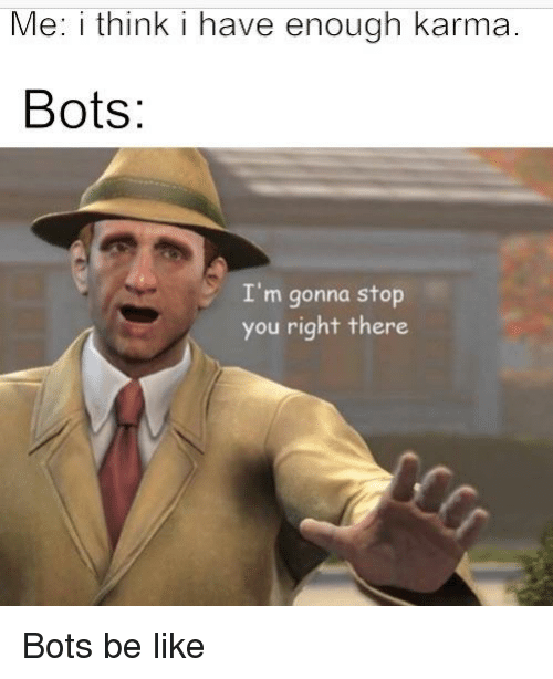 Be Like, Karma, and Dank Memes: Me: i think i have enough karma.  Bots:  I'm gonna stop  you right the  re