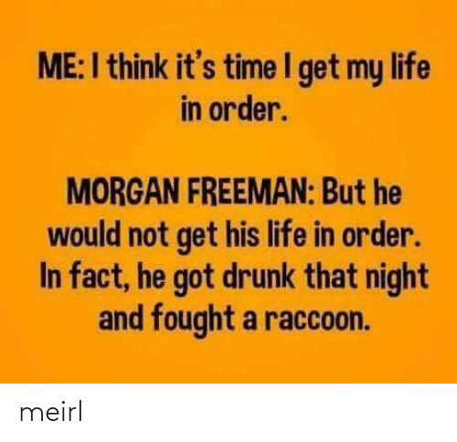 But He: ME:I think it's time I get my life  in order.  MORGAN FREEMAN: But he  would not get his life in order.  In fact, he got drunk that night  and fought a raccoon. meirl