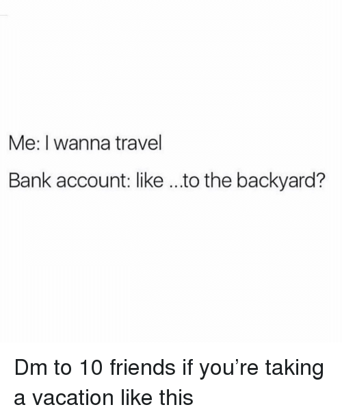 Friends, Memes, and Bank: Me: I wanna travel  Bank account: like ...to the backyard? Dm to 10 friends if you're taking a vacation like this