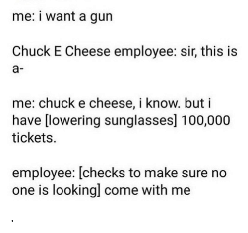 Chuck E Cheese, Sunglasses, and Chuck: me: i want a gun  Chuck E Cheese employee: sir, this is  а-  me: chuck e cheese, i know. but i  have [lowering sunglasses] 100,000  tickets  employee: [checks to make sure no  one is looking] come with me .