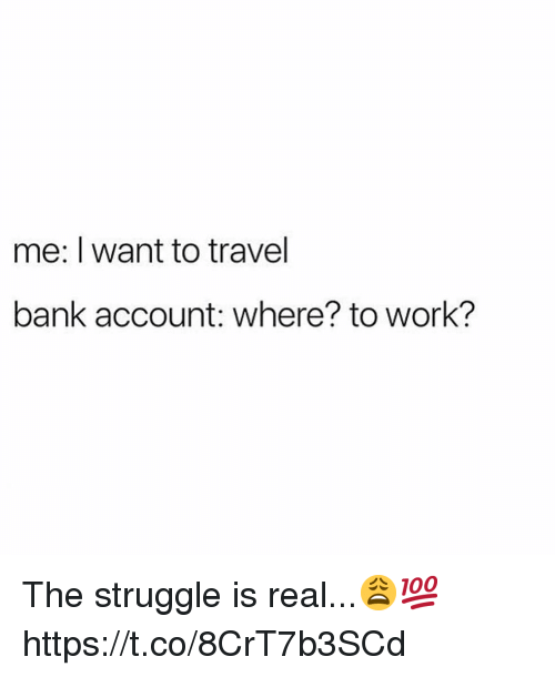 Struggle, The Struggle Is Real, and Work: me: I want to travel  bank account: where? to work? The struggle is real...😩💯 https://t.co/8CrT7b3SCd
