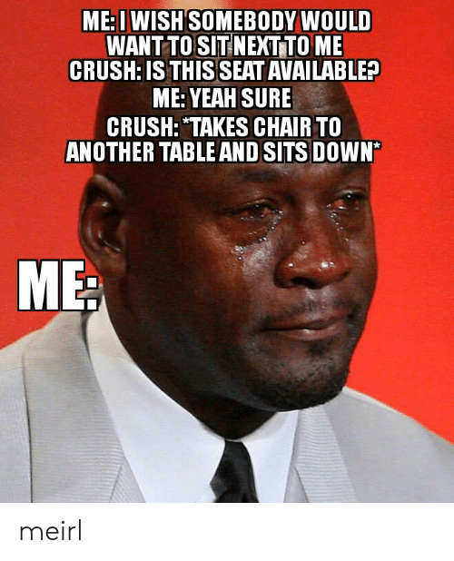 "Crush, Yeah, and Chair: ME: I WISH SOMEBODY WOULD  WANT TO SIT NEXT TO ME  CRUSH: IS THIS SEAT AVAILABLE?  ME: YEAH SURE  CRUSH: ""TAKES CHAIR TO  ANOTHER TABLE AND SITS DOWN* meirl"