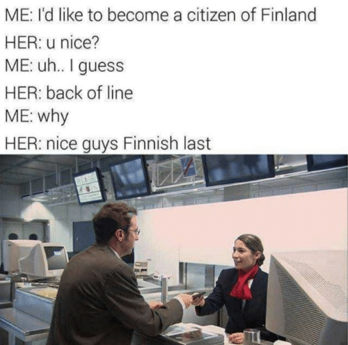 Guess, Nice, and Back: ME: I'd like to become a citizen of Finland  HER: u nice?  ME: u.. I guess  HER: back of line  ME: why  HER: nice guys Finnish last