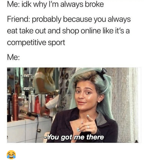 Memes, 🤖, and Got: Me: idk why I'm always broke  Friend: probably because you always  eat take out and shop online like it's a  competitive sport  Me:  You got me there 😂