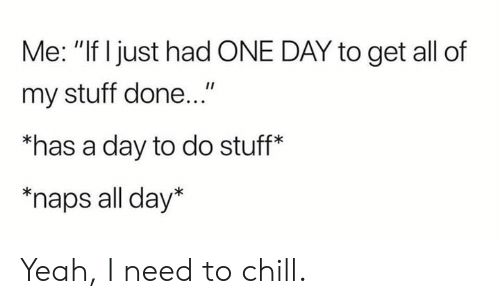 """one day: Me: """"If Ijust had ONE DAY to get all of  my stuff done...""""  """"has a day to do stuff*  """"naps all day* Yeah, I need to chill."""