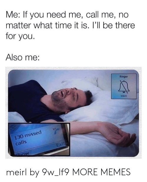Missed Calls: Me: If you need me, call me, no  matter what time it is. I'll be there  for you.  Also me:  Ringer  Silent  130 missed  calls  Exit meirl by 9w_lf9 MORE MEMES