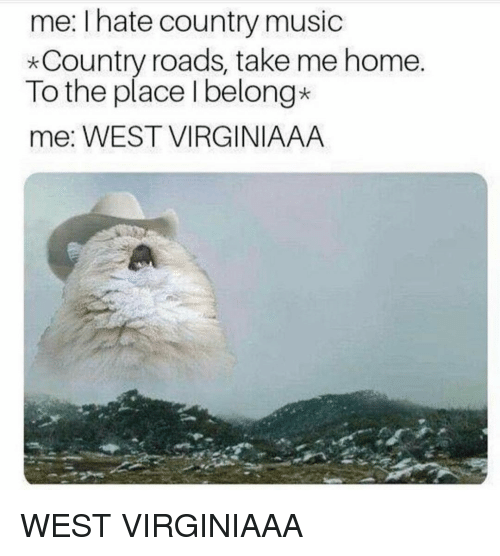 Country music: me: Ihate country music  *Country roads, take me home.  To the place Ibelong*  me: WEST VIRGINIAAA WEST VIRGINIAAA