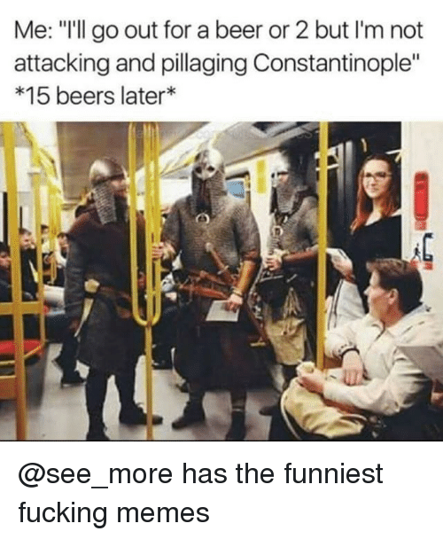 """Beer, Fucking, and Memes: Me: """"I'll go out for a beer or 2 but I'm not  attacking and pillaging Constantinople""""  *15 beers later* @see_more has the funniest fucking memes"""