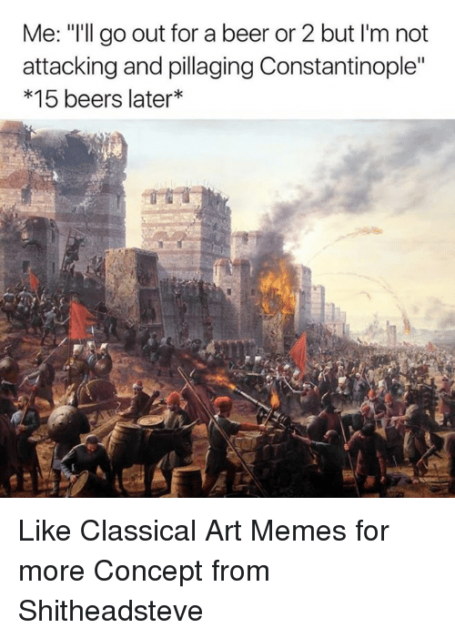 """Classic Art: Me: """"I'll go out for a beer or 2 but l'm not  attacking and pillaging Constantinople""""  15 beers later Like Classical Art Memes for more  Concept from Shitheadsteve"""