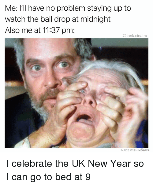 New Year's Eve Ball Drop, Funny, and New Year's: Me: I'll have no problem staying up to  watch the ball drop at midnight  Also me at 11:37 pm:  @tank.sinatra  MADE WITH MOMUS I celebrate the UK New Year so I can go to bed at 9