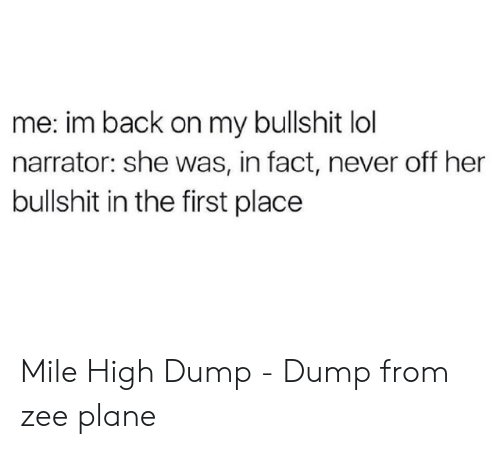 Lol, Bullshit, and Never: me: im back on my bullshit lol  narrator: she was, in fact, never off her  bullshit in the first place Mile High Dump - Dump from zee plane