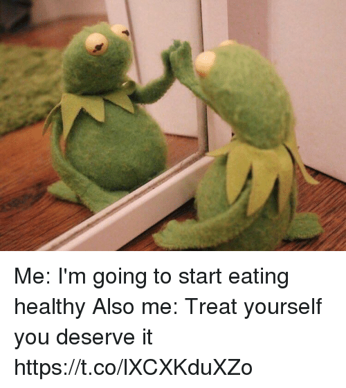 Memes, 🤖, and You: Me: I'm going to start eating healthy  Also me: Treat yourself you deserve it https://t.co/lXCXKduXZo