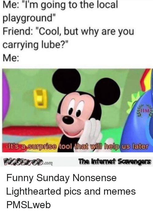 """Lighthearted: Me: """"I'm going to the local  playground""""  Friend: """"Cool, but why are you  carrying lube?""""  Me:  EIt's a surprise tool thet will help us later  Finsiye.comThe Intemet Scavengers <p>Funny Sunday Nonsense  Lighthearted pics and memes  PMSLweb </p>"""