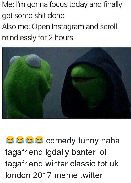 Memes Twitter: Me: I'm gonna focus today and finally  get some shit done  Also me: Open Instagram and scroll  mindlessly for 2 hours 😂😂😂😂 comedy funny haha tagafriend igdaily banter lol tagafriend winter classic tbt uk london 2017 meme twitter