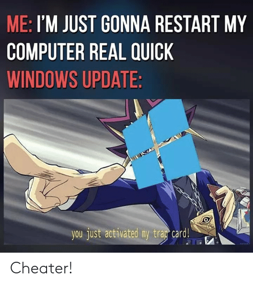 Windows, Computer, and You: ME: I'M JUST GONNA RESTART MY  COMPUTER REAL QUICK  WINDOWS UPDATE  you just activated my tra『card! Cheater!