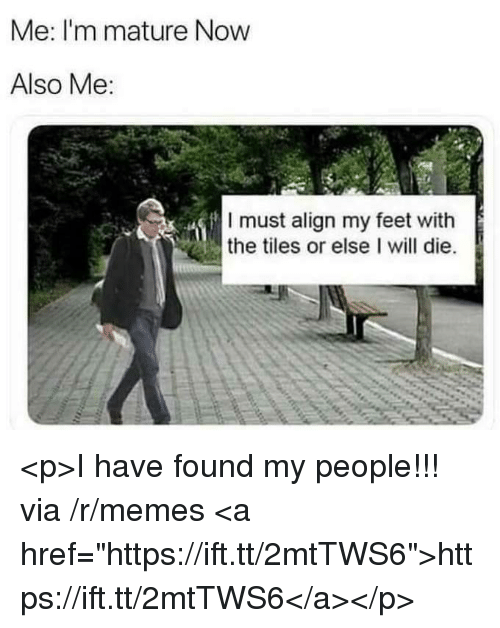 "Memes, Feet, and Via: Me: I'm mature Now  Also Me:  I must align my feet with  the tiles or else I will die. <p>I have found my people!!! via /r/memes <a href=""https://ift.tt/2mtTWS6"">https://ift.tt/2mtTWS6</a></p>"