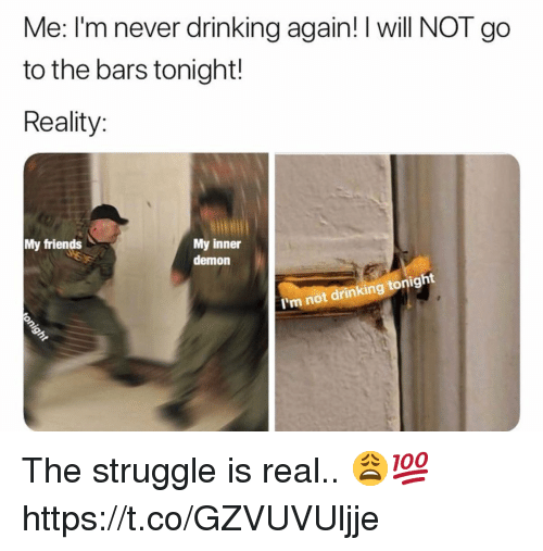 Drinking, Friends, and Struggle: Me: I'm never drinking again! I will NOT go  to the bars tonight!  Reality:  My inner  demon  My friends  I'm not drinking tonigh The struggle is real.. 😩💯 https://t.co/GZVUVUljje